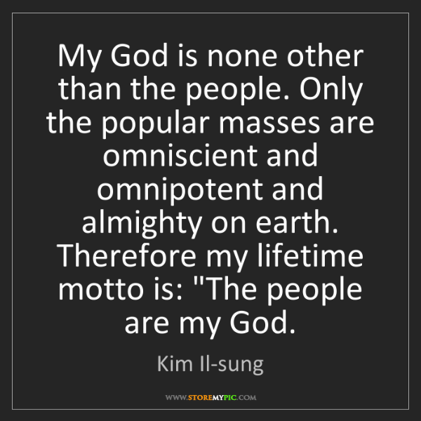 Kim Il-sung: My God is none other than the people. Only the popular...