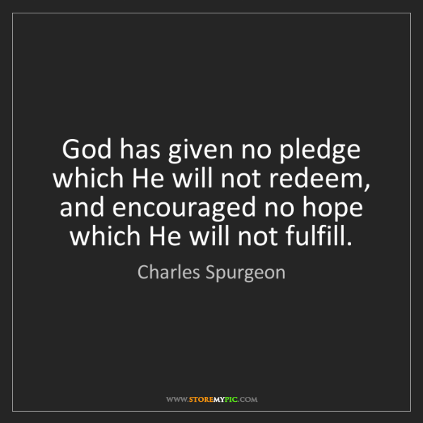 Charles Spurgeon: God has given no pledge which He will not redeem, and...