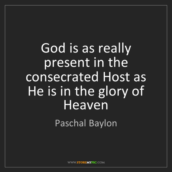 Paschal Baylon: God is as really present in the consecrated Host as He...