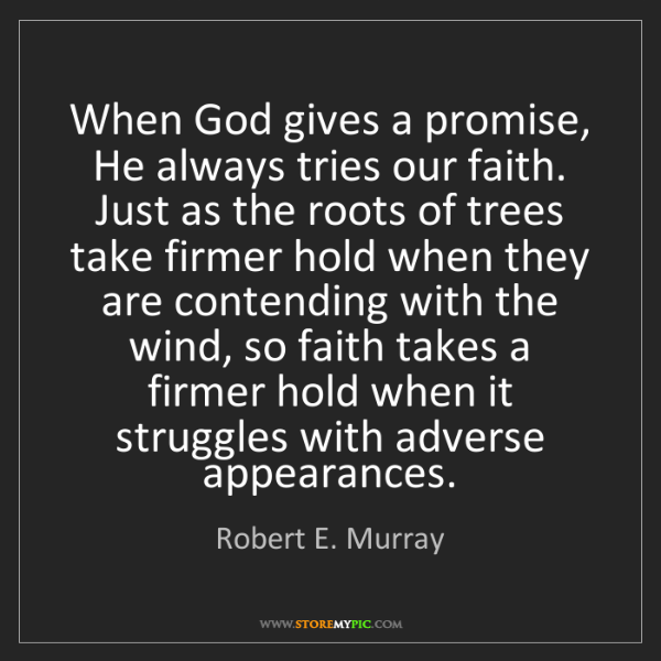 Robert E. Murray: When God gives a promise, He always tries our faith....