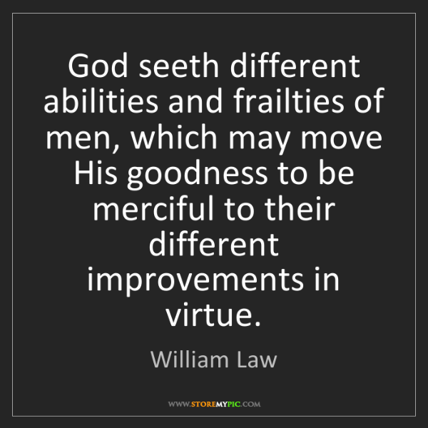 William Law: God seeth different abilities and frailties of men, which...