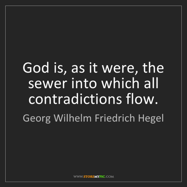 Georg Wilhelm Friedrich Hegel: God is, as it were, the sewer into which all contradictions...