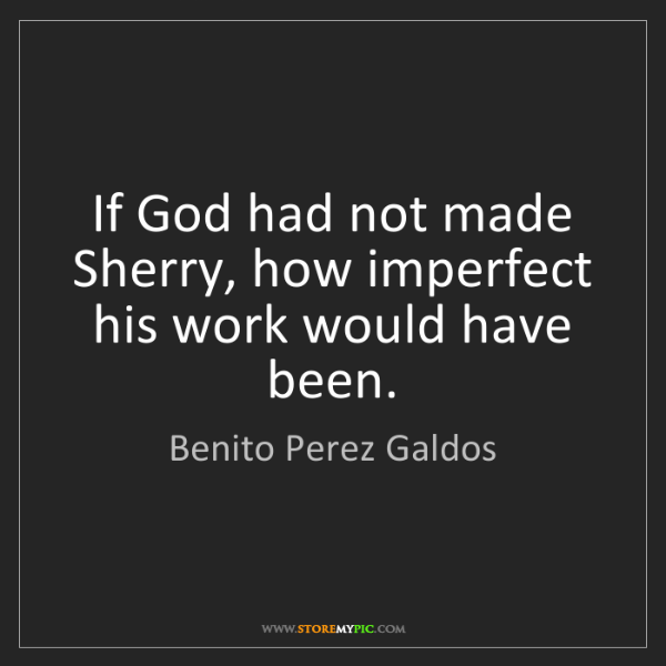Benito Perez Galdos: If God had not made Sherry, how imperfect his work would...