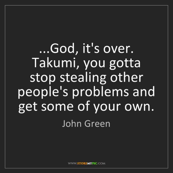 John Green: ...God, it's over. Takumi, you gotta stop stealing other...