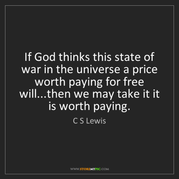 C S Lewis: If God thinks this state of war in the universe a price...