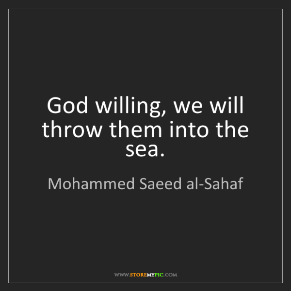 Mohammed Saeed al-Sahaf: God willing, we will throw them into the sea.