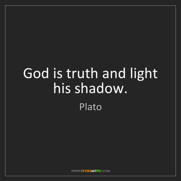 Plato: God is truth and light his shadow.