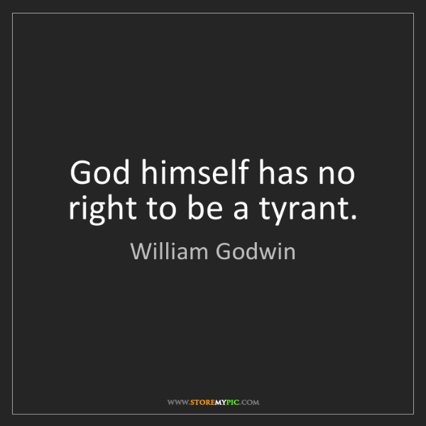 William Godwin: God himself has no right to be a tyrant.