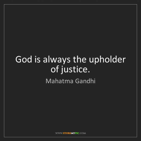 Mahatma Gandhi: God is always the upholder of justice.
