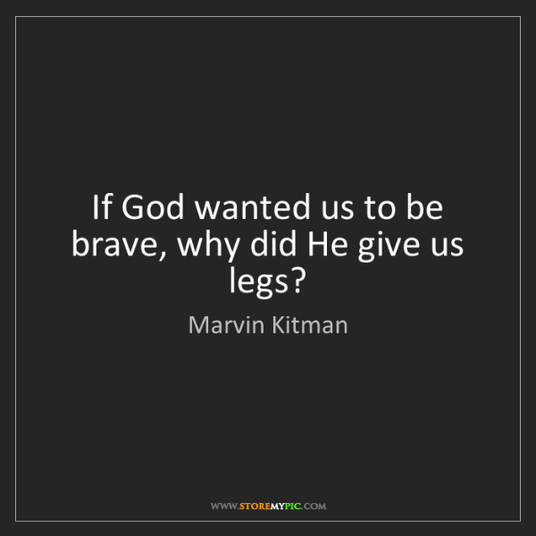 Marvin Kitman: If God wanted us to be brave, why did He give us legs?