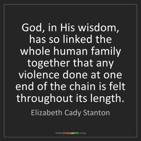 Elizabeth Cady Stanton: God, in His wisdom, has so linked the whole human family...