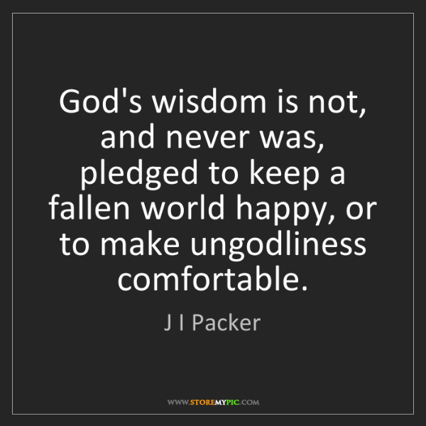 J I Packer: God's wisdom is not, and never was, pledged to keep a...