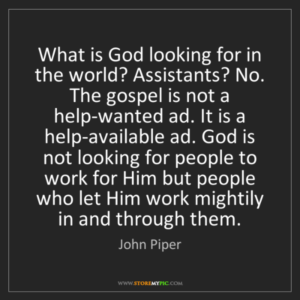 John Piper: What is God looking for in the world? Assistants? No....