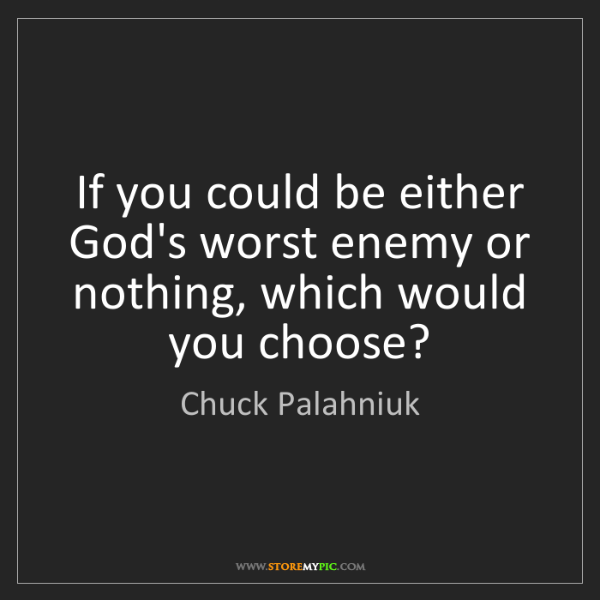 Chuck Palahniuk: If you could be either God's worst enemy or nothing,...