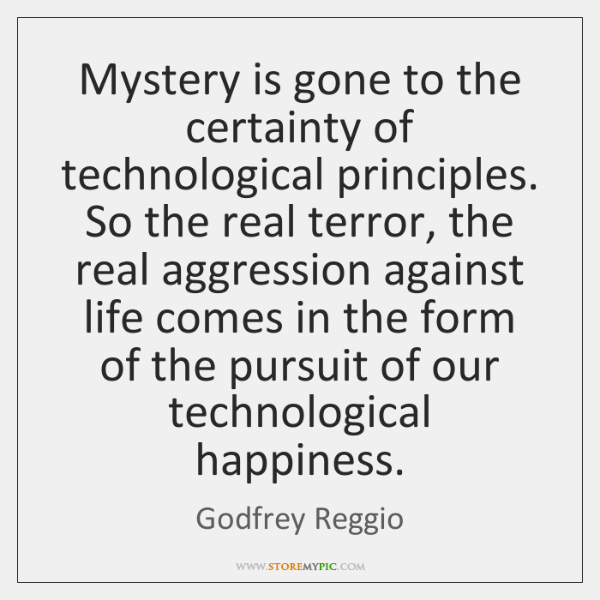 Mystery is gone to the certainty of technological principles. So the real ...