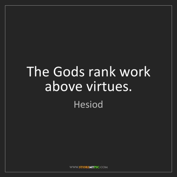 Hesiod: The Gods rank work above virtues.