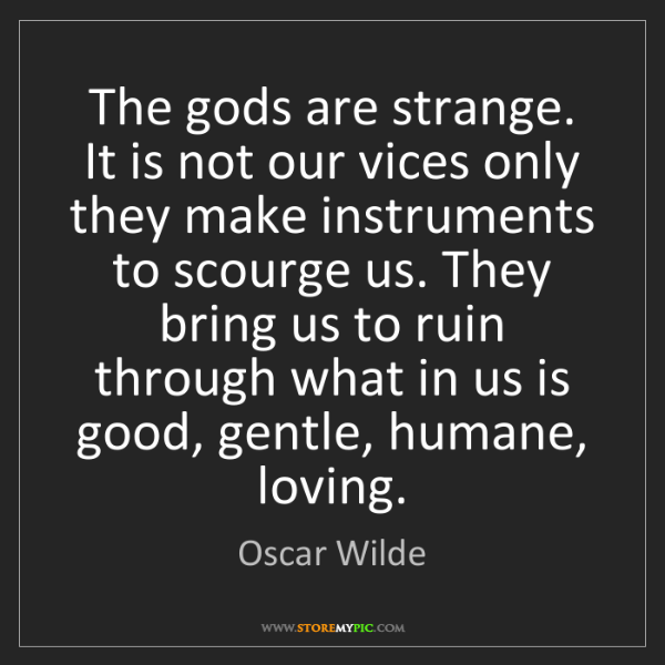 Oscar Wilde: The gods are strange. It is not our vices only they make...