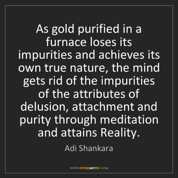 Adi Shankara: As gold purified in a furnace loses its impurities and...