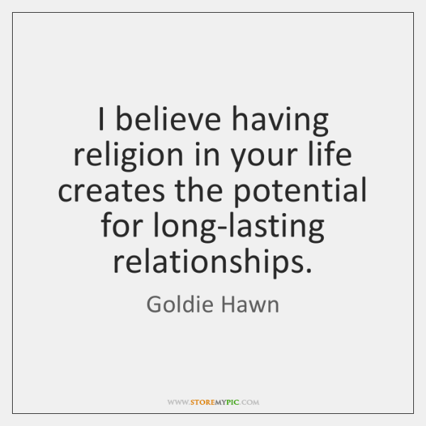 I believe having religion in your life creates the potential for long-lasting ...