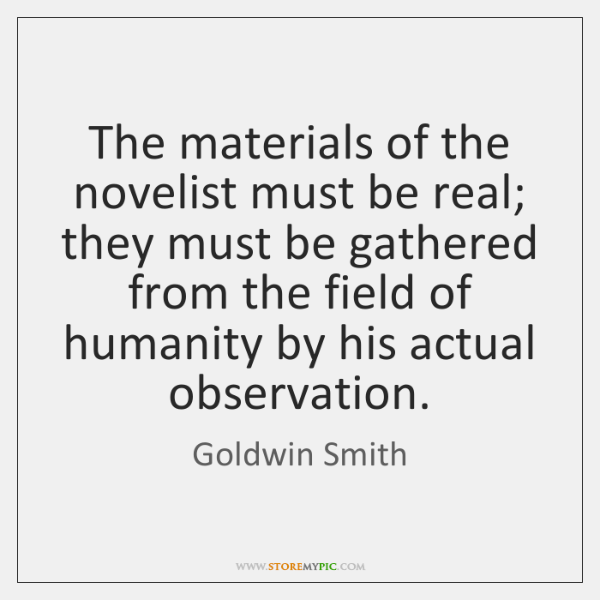 The materials of the novelist must be real; they must be gathered ...