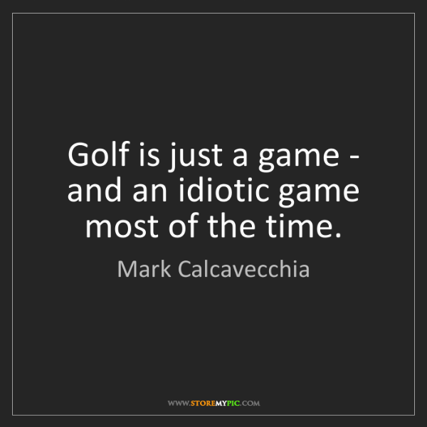 Mark Calcavecchia: Golf is just a game - and an idiotic game most of the...