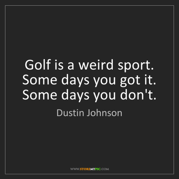 Dustin Johnson: Golf is a weird sport. Some days you got it. Some days...
