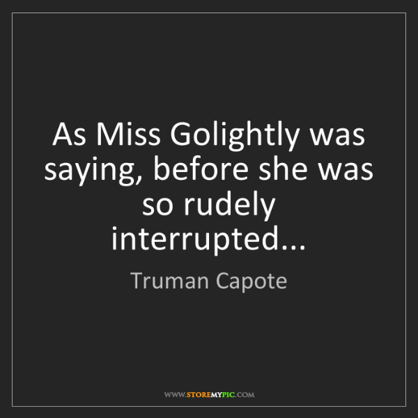 Truman Capote: As Miss Golightly was saying, before she was so rudely...