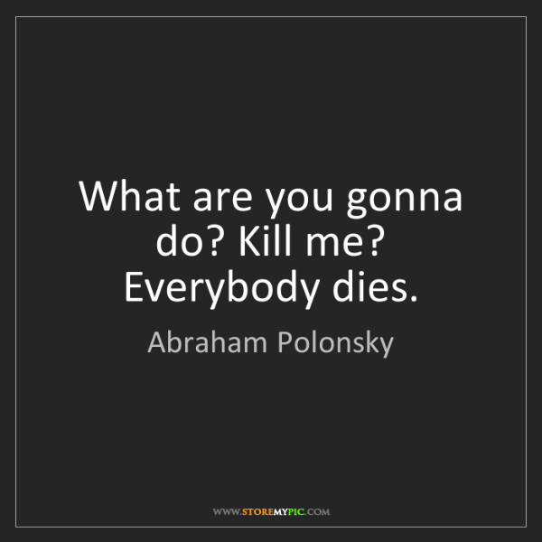Abraham Polonsky: What are you gonna do? Kill me? Everybody dies.
