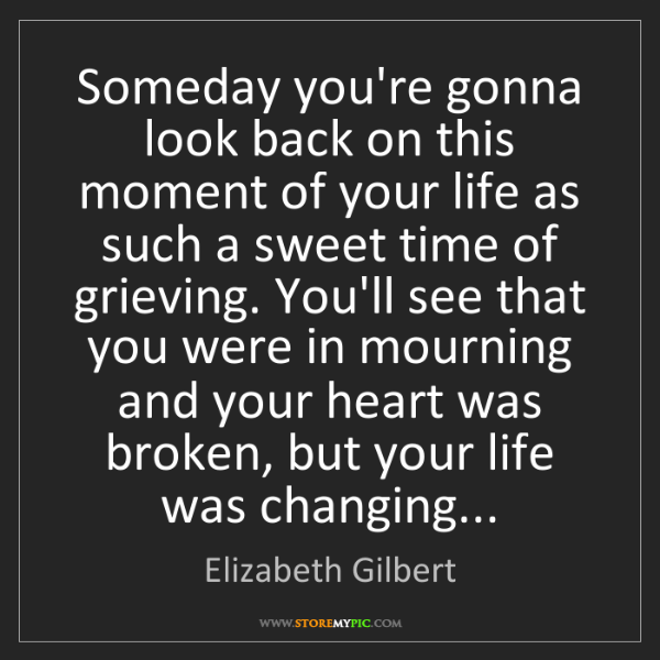 Elizabeth Gilbert: Someday you're gonna look back on this moment of your...
