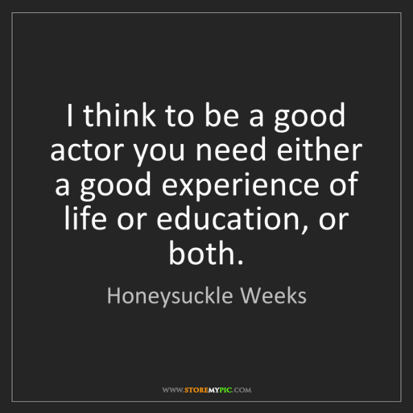 Honeysuckle Weeks: I think to be a good actor you need either a good experience...