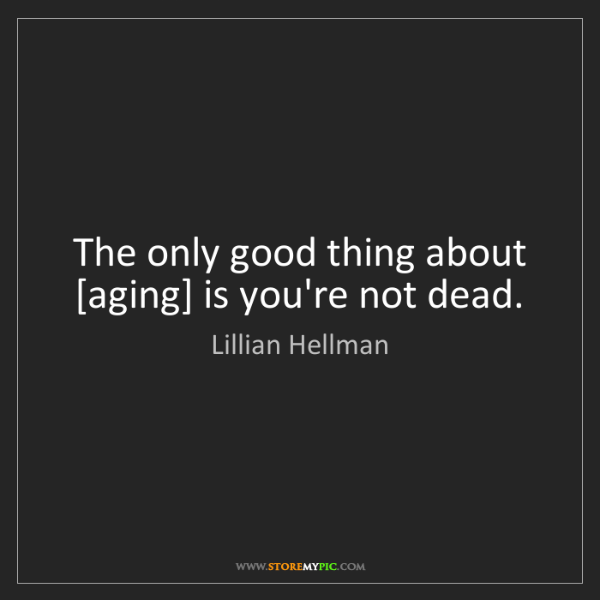 Lillian Hellman: The only good thing about [aging] is you're not dead.