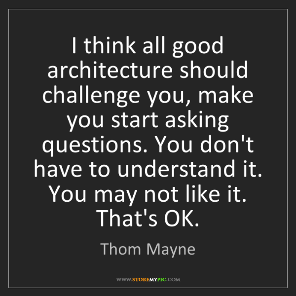 Thom Mayne: I think all good architecture should challenge you, make...