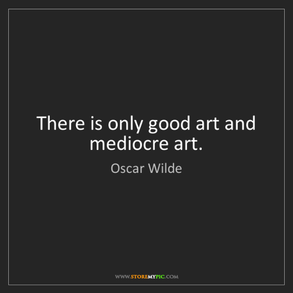 Oscar Wilde: There is only good art and mediocre art.