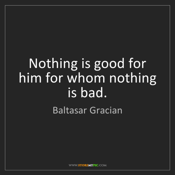 Baltasar Gracian: Nothing is good for him for whom nothing is bad.
