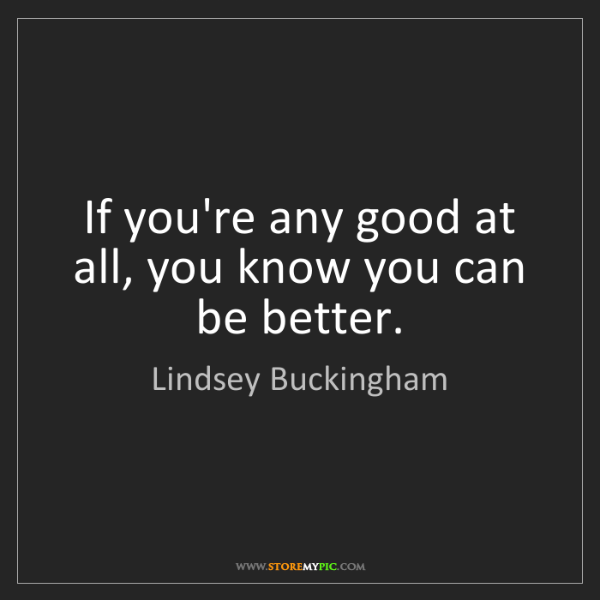 Lindsey Buckingham: If you're any good at all, you know you can be better.