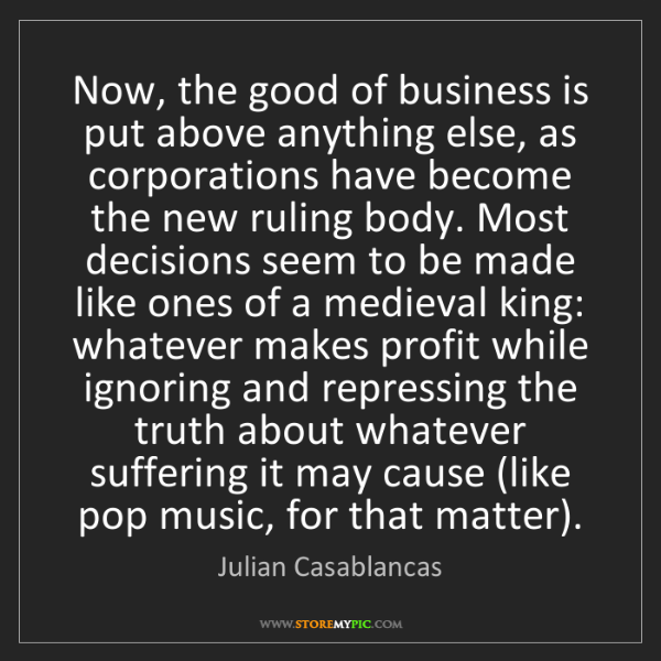 Julian Casablancas: Now, the good of business is put above anything else,...