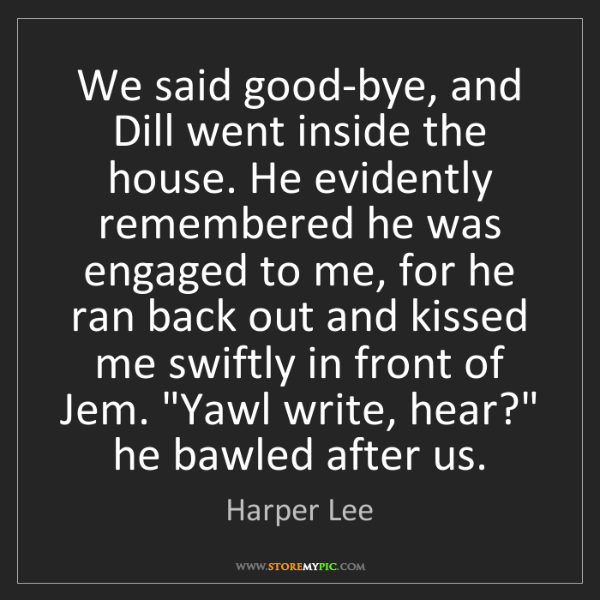 Harper Lee: We said good-bye, and Dill went inside the house. He...