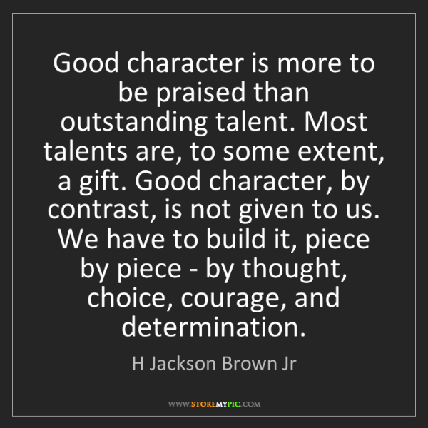 H Jackson Brown Jr: Good character is more to be praised than outstanding...
