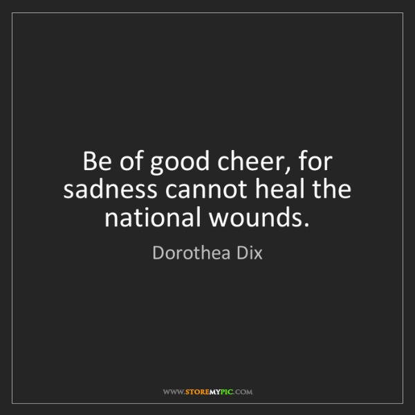 Dorothea Dix: Be of good cheer, for sadness cannot heal the national...