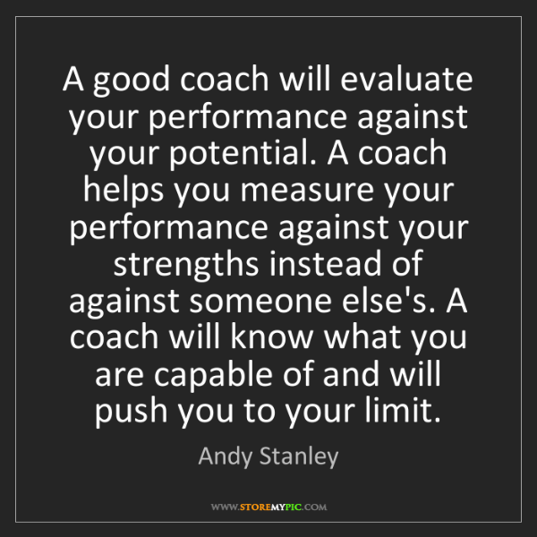 Andy Stanley: A good coach will evaluate your performance against your...