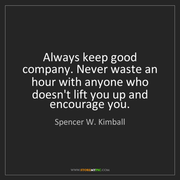 Spencer W. Kimball: Always keep good company. Never waste an hour with anyone...