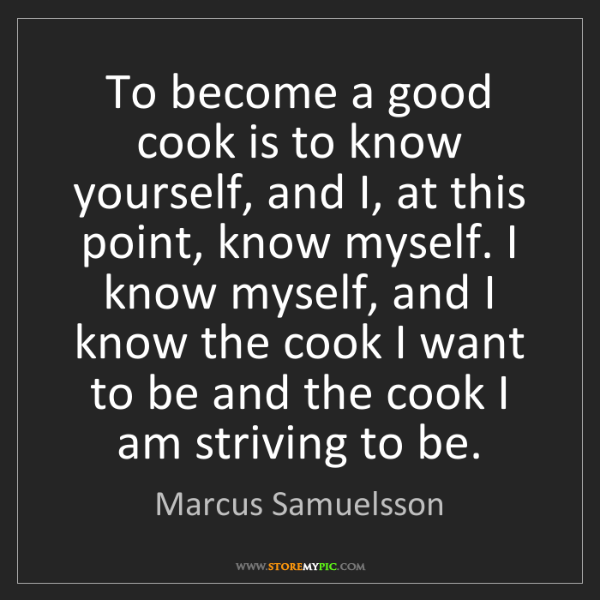 Marcus Samuelsson: To become a good cook is to know yourself, and I, at...