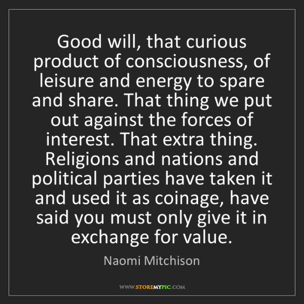 Naomi Mitchison: Good will, that curious product of consciousness, of...
