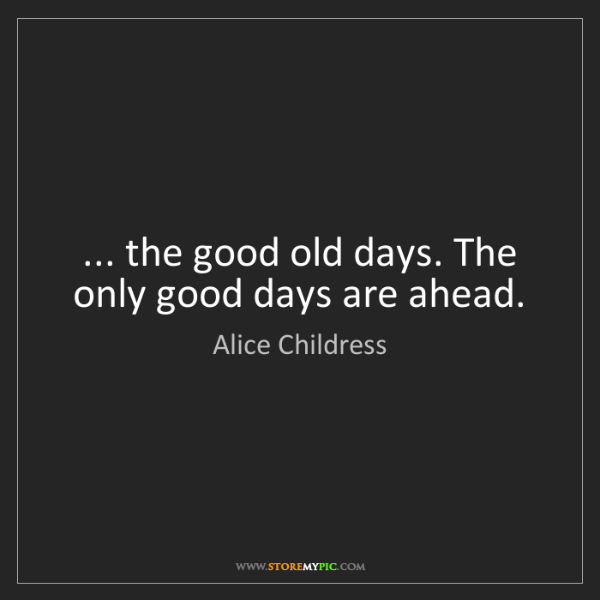 Alice Childress: ... the good old days. The only good days are ahead.