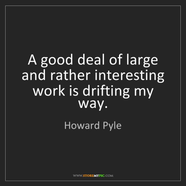 Howard Pyle: A good deal of large and rather interesting work is drifting...