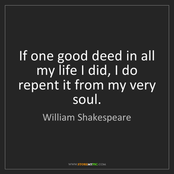 William Shakespeare: If one good deed in all my life I did, I do repent it...