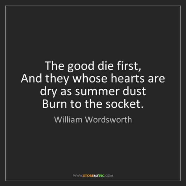 William Wordsworth: The good die first,   And they whose hearts are dry as...