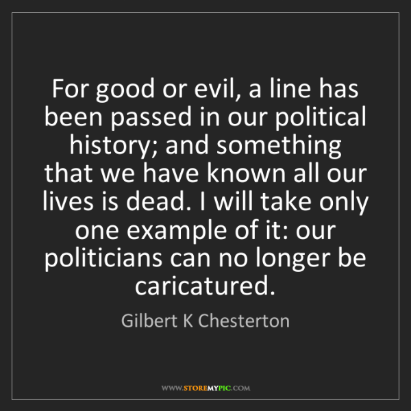 Gilbert K Chesterton: For good or evil, a line has been passed in our political...