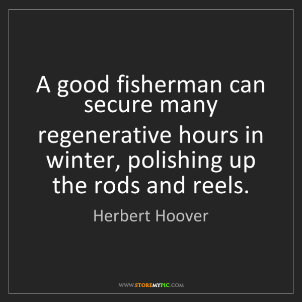 Herbert Hoover: A good fisherman can secure many regenerative hours in...