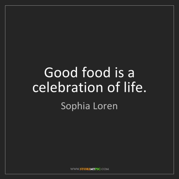 Sophia Loren: Good food is a celebration of life.